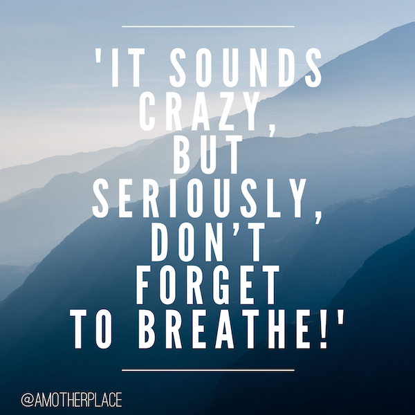 it sounds crazy but don't forget to breathe